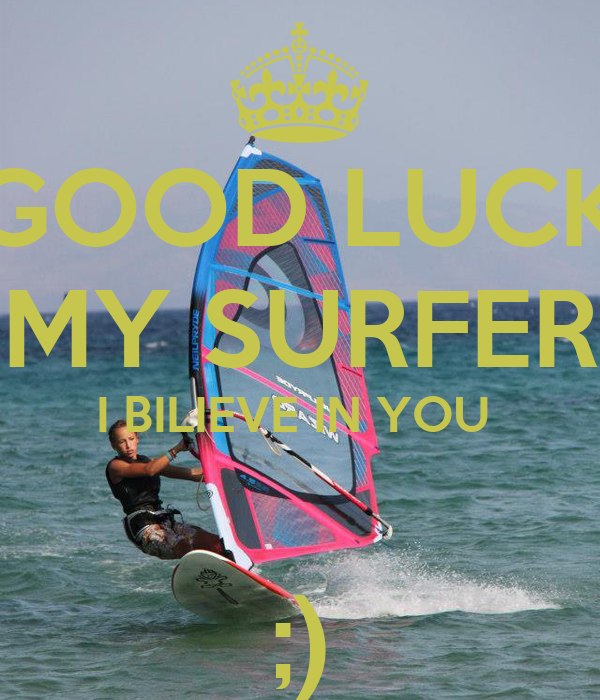 GOOD LUCK MY SURFER I BILIEVE IN YOU   ;)