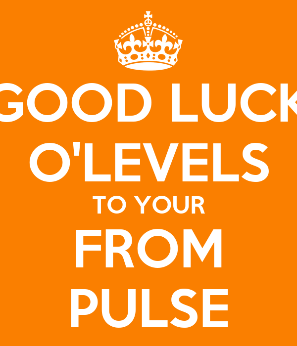 GOOD LUCK O'LEVELS TO YOUR FROM PULSE