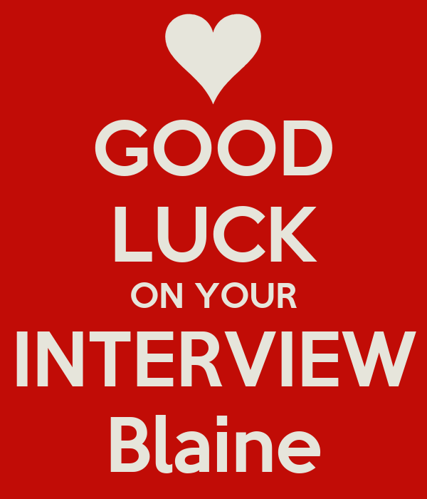 GOOD LUCK ON YOUR INTERVIEW Blaine