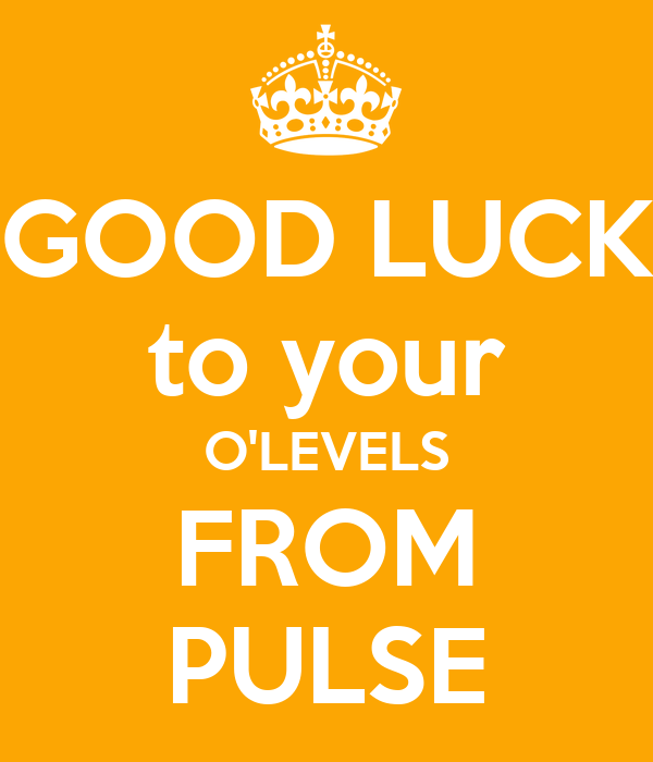 GOOD LUCK to your O'LEVELS FROM PULSE