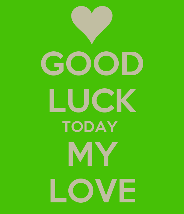 GOOD LUCK TODAY  MY LOVE