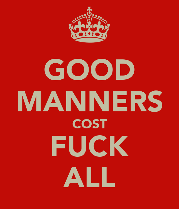 GOOD MANNERS COST FUCK ALL