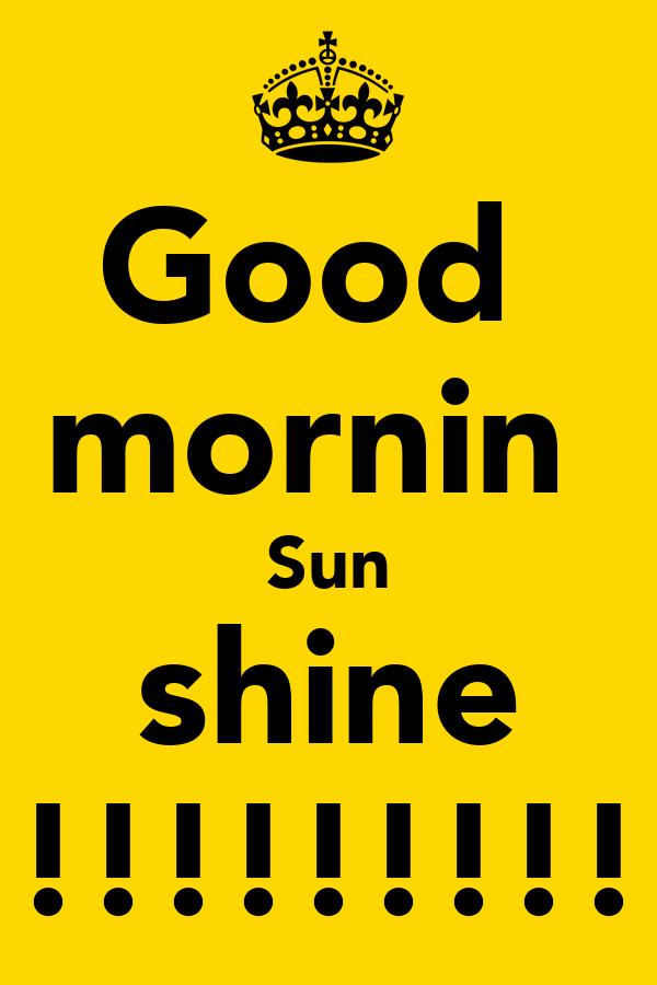 Good  mornin  Sun shine !!!!!!!!!!!!!