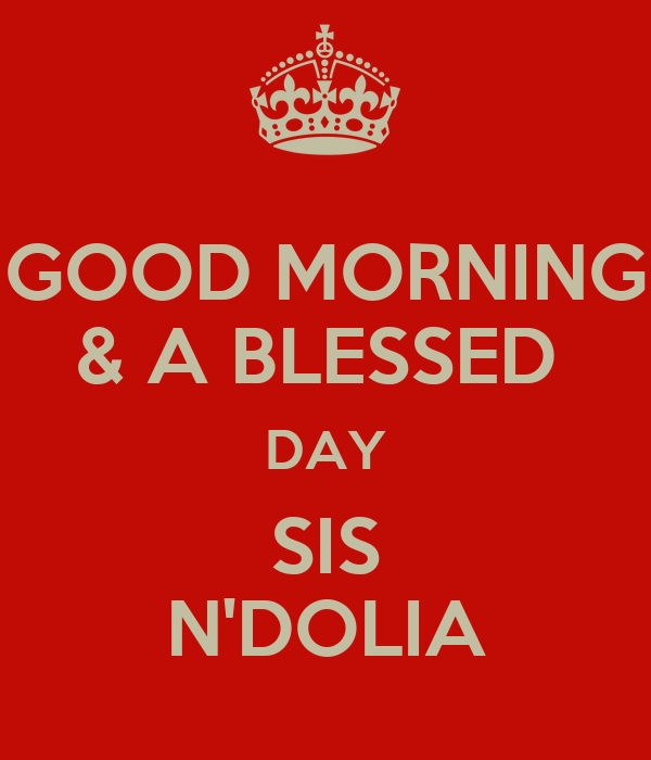 GOOD MORNING & A BLESSED  DAY SIS N'DOLIA