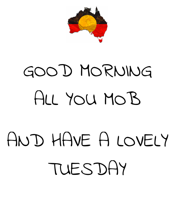 GOOD MORNING ALL YOU MOB  AND HAVE A LOVELY TUESDAY