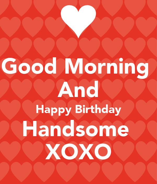 Good Morning  And Happy Birthday Handsome  XOXO