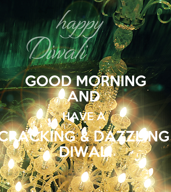 GOOD MORNING AND  HAVE A  CRACKING & DAZZLING  DIWALI