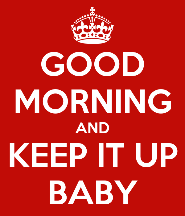 GOOD MORNING AND KEEP IT UP BABY
