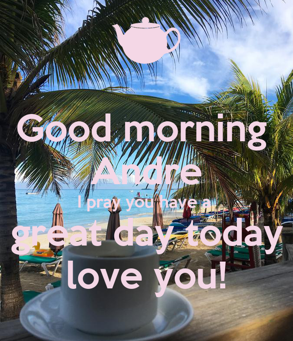 Good morning  Andre I pray you have a  great day today love you!