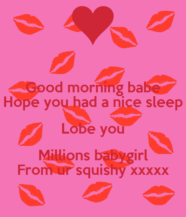 Good morning babe Hope you had a nice sleep Lobe you Millions babygirl From ur squishy xxxxx