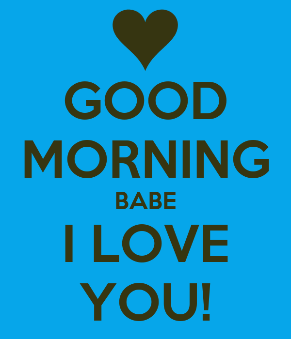 GOOD MORNING BABE I LOVE YOU!
