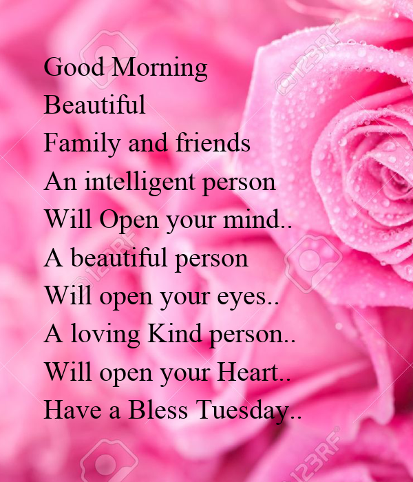 Good Morning  Beautiful  Family and friends  An intelligent person  Will Open your mind.. A beautiful person  Will open your eyes.. A loving Kind person..  Will open your Heart.. Have a Bless Tuesday..