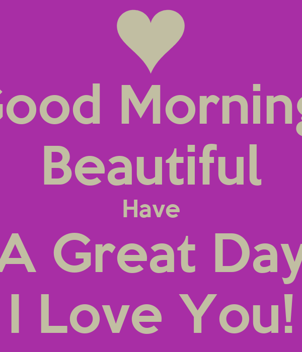Good Morning Beautiful Have A Good Day : Good morning beautiful have a great day i love you poster