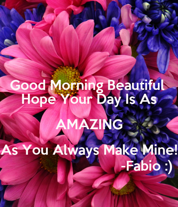 Good Morning Beautiful  Hope Your Day Is As AMAZING As You Always Make Mine!                               -Fabio :)