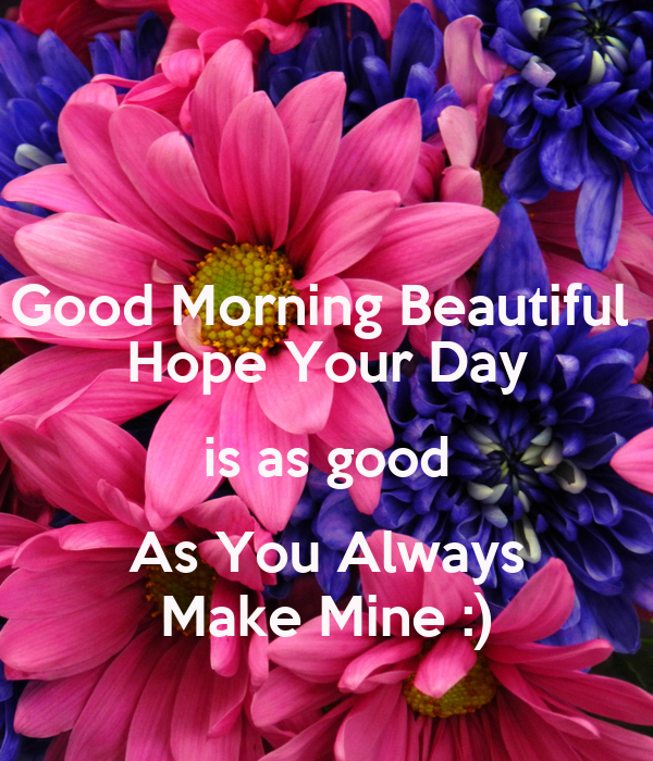 Good Morning Beautiful Hope Your Day Is As Good As You Always Make