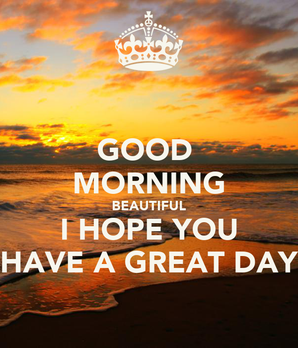 Good Morning Beautiful Hope You Have A Great Day : Good morning beautiful i hope you have a great day poster