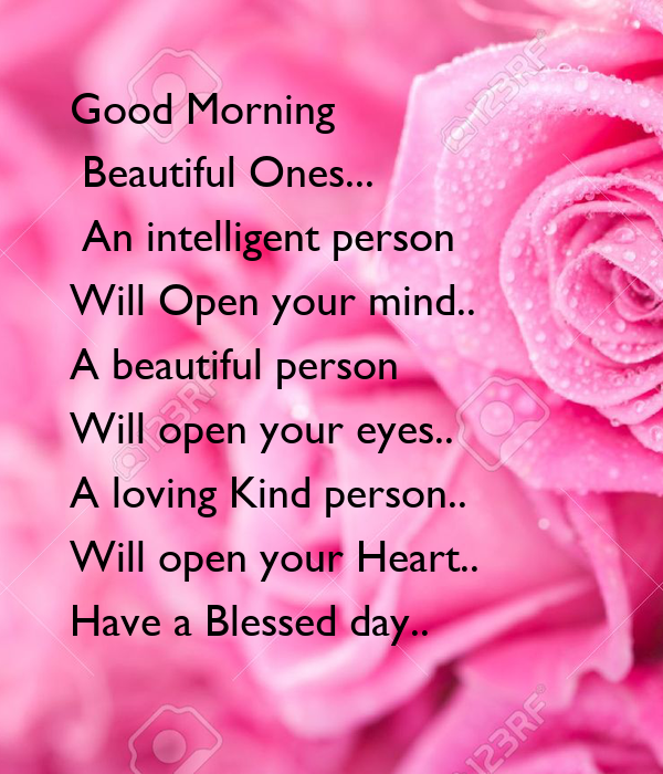 Good Morning   Beautiful Ones...   An intelligent person  Will Open your mind.. A beautiful person  Will open your eyes.. A loving Kind person..  Will open your Heart.. Have a Blessed day..