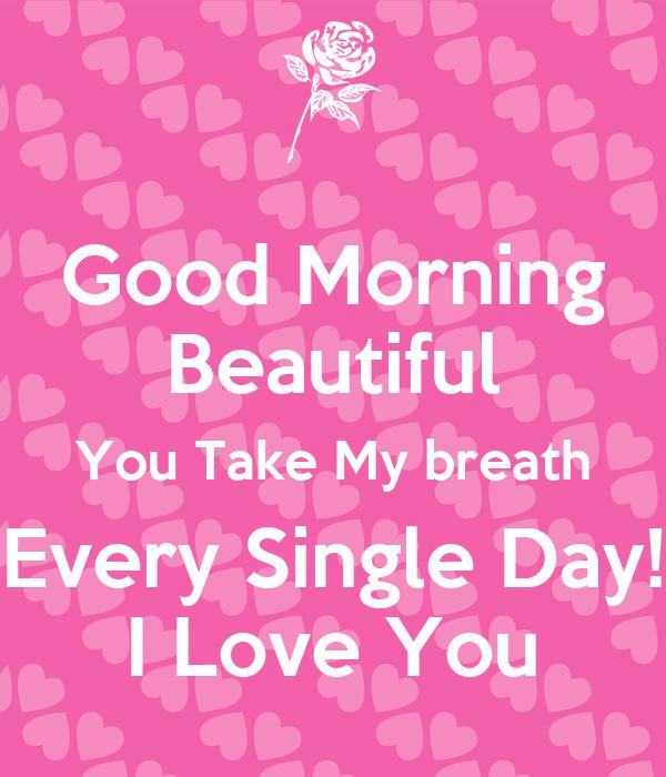 Good Morning Beautiful My Love : Good morning beautiful you take my breath every single day