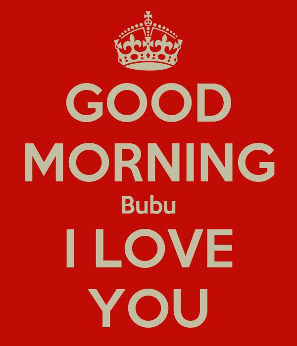 GOOD MORNING Bubu I LOVE YOU