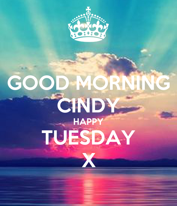GOOD MORNING CINDY HAPPY TUESDAY X