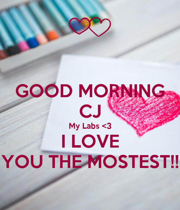 GOOD MORNING CJ My Labs <3 I LOVE YOU THE MOSTEST!!
