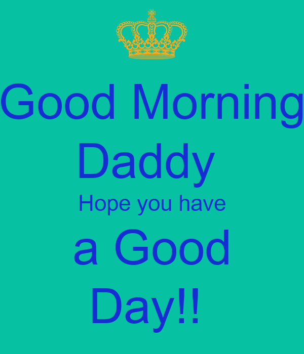 Good Morning Beautiful Hope You Have A Great Day : Good morning daddy hope you have a day poster jil