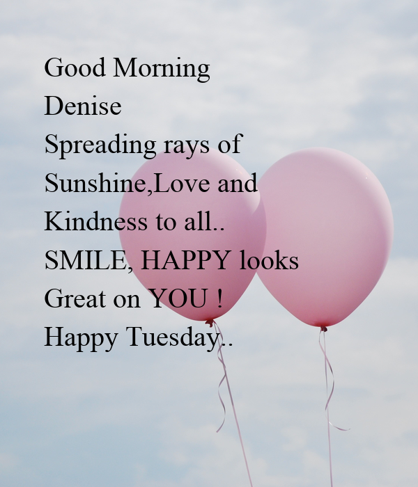 Good Morning Denise  Spreading rays of Sunshine,Love and  Kindness to all.. SMILE, HAPPY looks  Great on YOU ! Happy Tuesday..