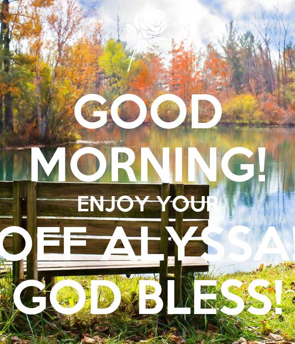 GOOD MORNING! ENJOY YOUR OFF ALYSSA! GOD BLESS!