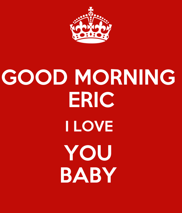Good Morning Baby I Love You Wallpaper : GOOD MORNING ERIc I LOVE YOU BABY Poster Sandy Keep calm-o-Matic