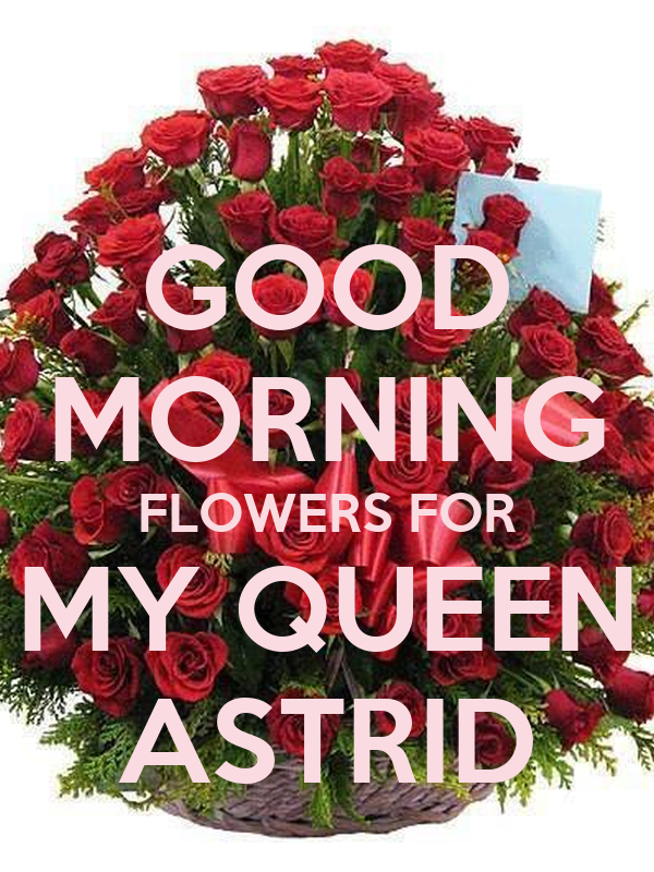 GOOD MORNING FLOWERS FOR MY QUEEN ASTRID