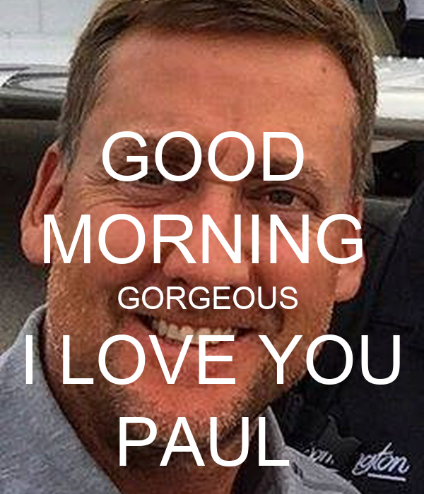 GOOD  MORNING  GORGEOUS   I LOVE YOU  PAUL