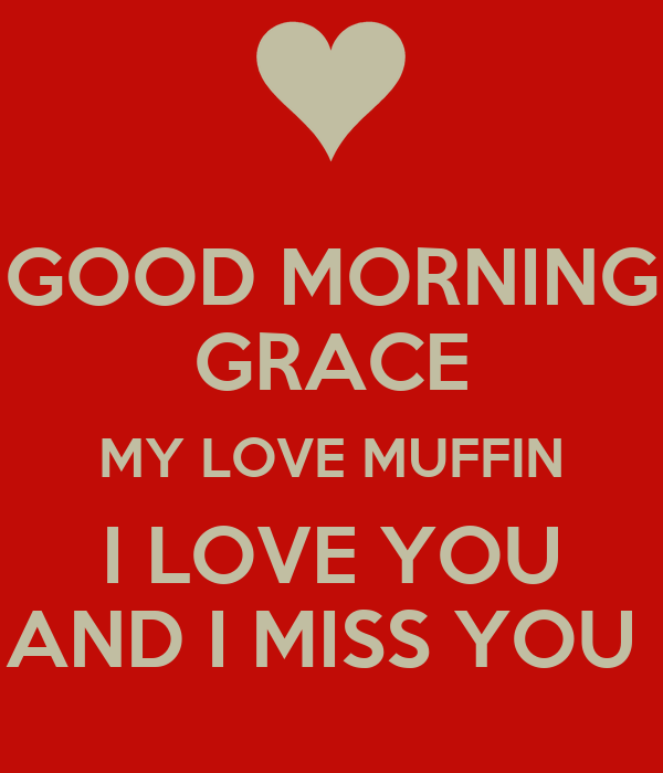 GOOD MORNING GRACE MY LOVE MUFFIN I LOVE YOU AND I MISS YOU