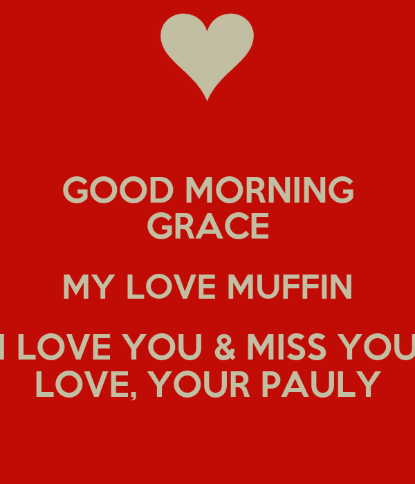 GOOD MORNING GRACE MY LOVE MUFFIN I LOVE YOU & MISS YOU LOVE, YOUR PAULY