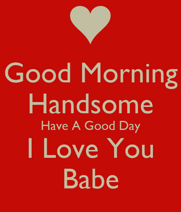 Good Morning Babe : Good morning handsome have a day i love you babe