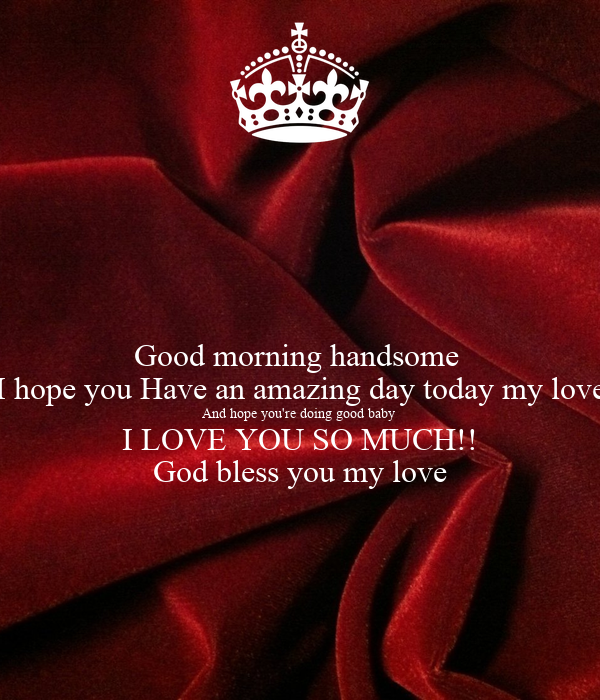 good morning handsome i hope you have an amazing day today my love and hope you