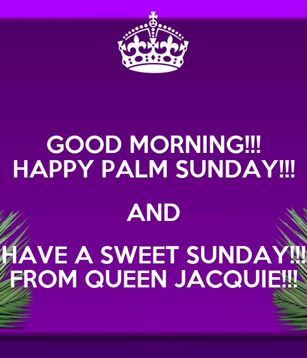good morning!!! happy palm sunday!!! and have a sweet sunday!!! from