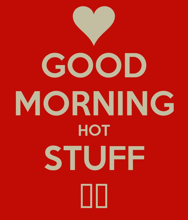 GOOD MORNING HOT STUFF 😍😜