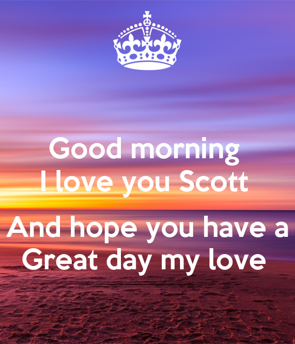 Good Morning My Love And Have A Nice Day : Good morning i love you scott and hope have a great