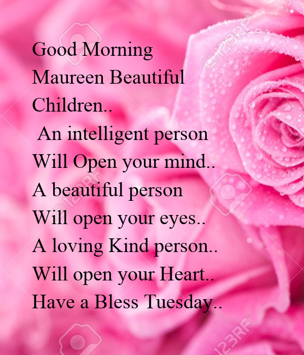 Good Morning  Maureen Beautiful  Children..   An intelligent person  Will Open your mind.. A beautiful person  Will open your eyes.. A loving Kind person..  Will open your Heart.. Have a Bless Tuesday..