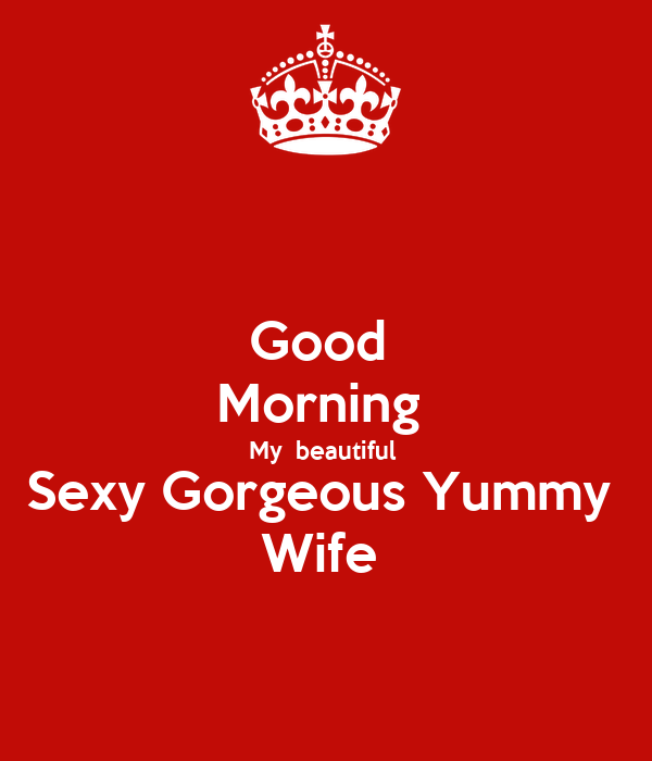 good morning my beautiful sexy gorgeous yummy wife
