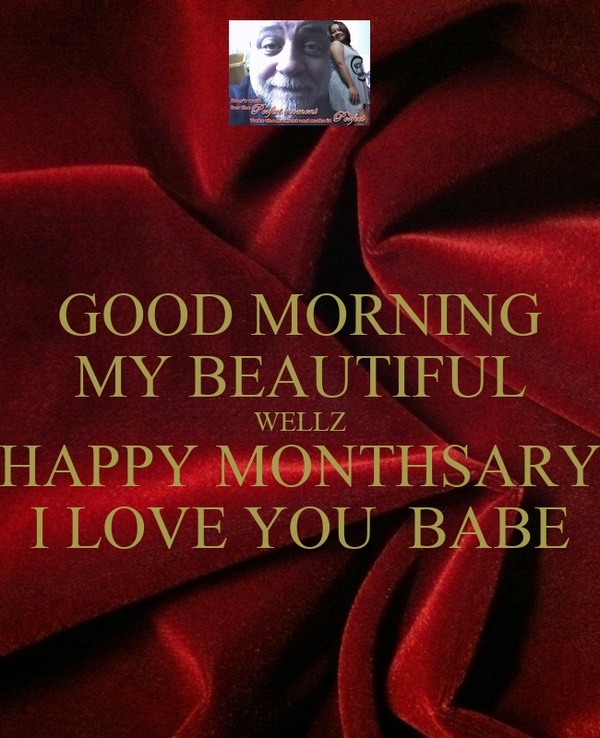 Good Morning Babe Love You : Good morning my beautiful wellz happy monthsary i love you