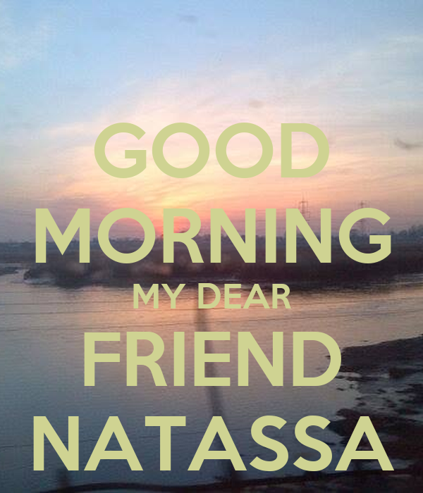 GOOD MORNING MY DEAR FRIEND NATASSA