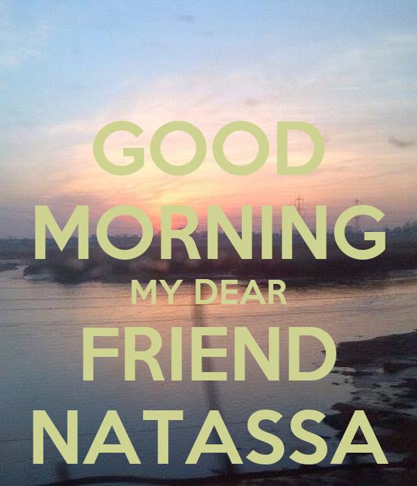 GOOD MORNING MY DEAR FRIEND NATASSA