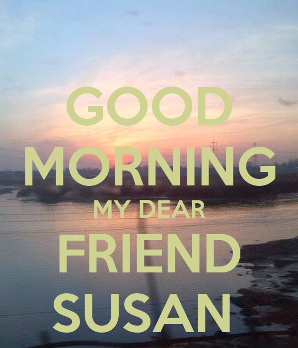 GOOD MORNING MY DEAR FRIEND SUSAN