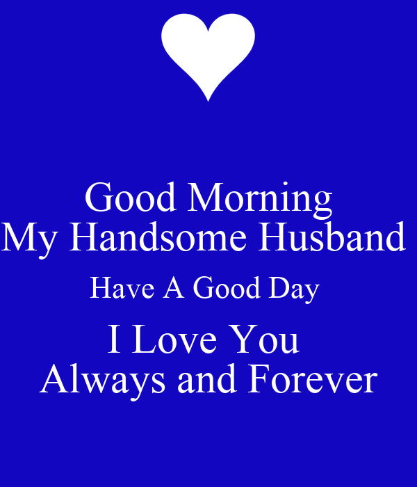 Good Morning My Handsome Husband Have A Good Day I Love You Always