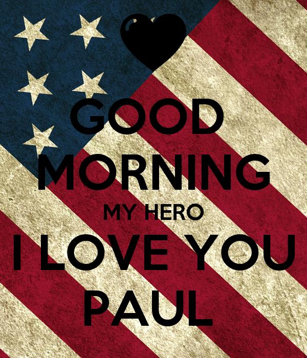 GOOD   MORNING  MY HERO I LOVE YOU PAUL