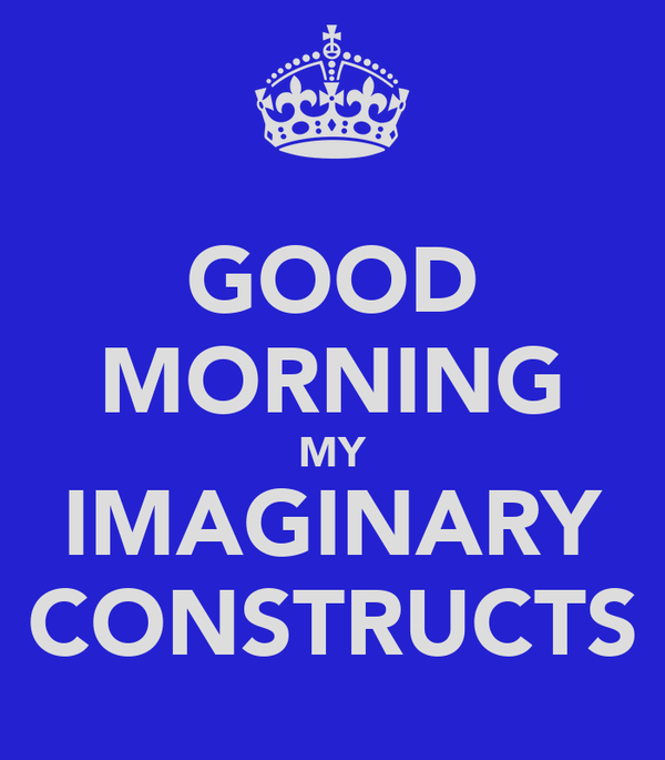 GOOD MORNING MY IMAGINARY CONSTRUCTS