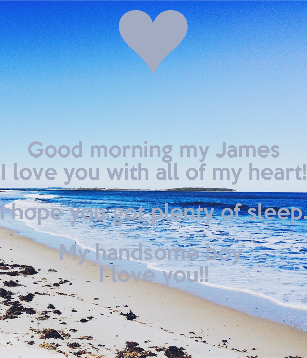 Good Morning My Love I Hope You Slept Well : Good morning my james i love you with all of heart