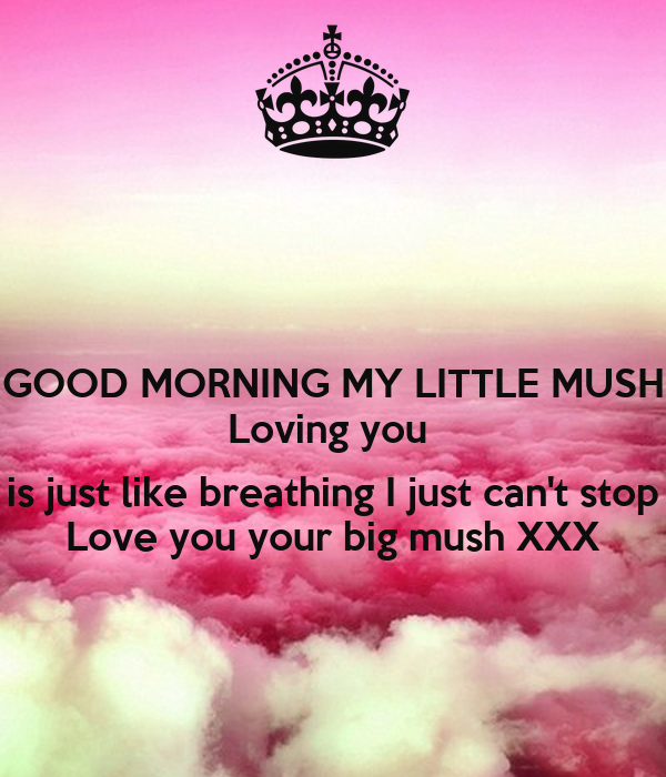 GOOD MORNING MY LITTLE MUSH Loving You Is Just Like