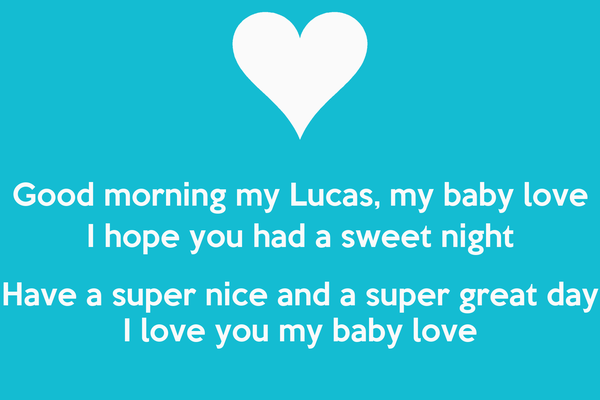 Good morning my Lucas, my baby love I hope you had a sweet night Have a super nice and a super ...